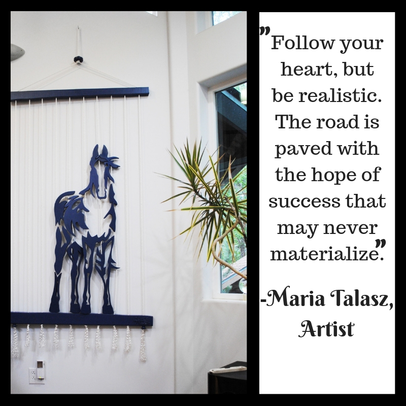 Follow your heart, but be realistic. The road is paved with the hope of success that may never materialize.