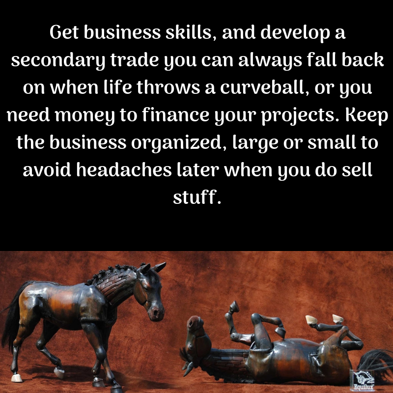 Get business skills, and develop a secondary trade you can always fall back on when life throws a curveball, or you need money to finance your projects. Keep the busine.png